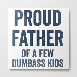 Proud Father Of A Few Dumbass Kids Metal Print