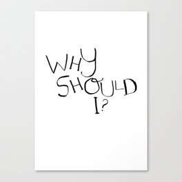 Why Should I? Canvas Print