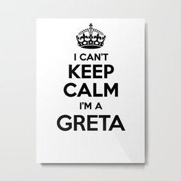I cant keep calm I am a GRETA Metal Print