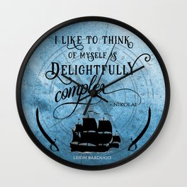 Delightfully complex quote - Nikolai Lantsov / Stormhond - Leigh Bardugo Wall Clock