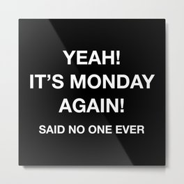 Yeah! It's Monday Again! Said No One Ever Metal Print
