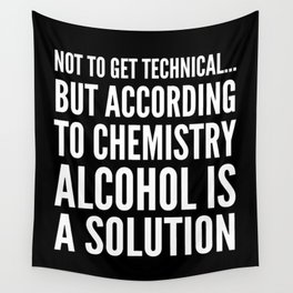 NOT TO GET TECHNICAL BUT ACCORDING TO CHEMISTRY ALCOHOL IS A SOLUTION (Black & White) Wall Tapestry