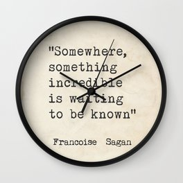 """Somewhere, something incredible is waiting to be known"" - Françoise Sagan, version F Wall Clock"