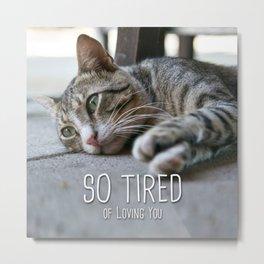 Cat - So tired of loving you Metal Print