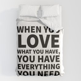 When You Love What You Have, You Have Everything You Need Comforters