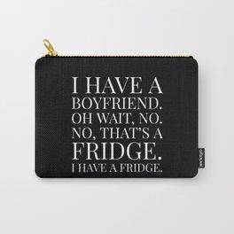 I HAVE A BOYFRIEND. OH WAIT, NO. NO, THAT'S A FRIDGE. I HAVE A FRIDGE. (Black & White) Carry-All Pouch