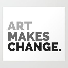 ART MAKES CHANGE. Art Print