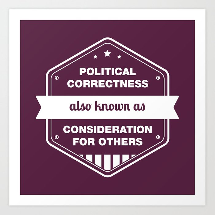 Political Correctness - also known as consideration for others Art Print