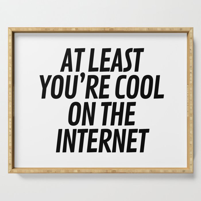 At Least You're Cool on the Internet Serving Tray
