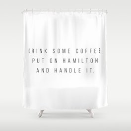 Drink Some Coffee, Put On Hamilton and Handle It Shower Curtain