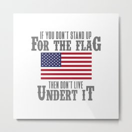 IF YOU DON'T STAND UP FOR THE FLAG THEN DON'T LIVE UNDER IT Metal Print