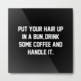 Put Your Hair Up In A Bun, Drink Some Coffee And Handle It Metal Print