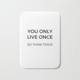 YOU ONLY LIVE ONCE SO THINK TWICE Bath Mat