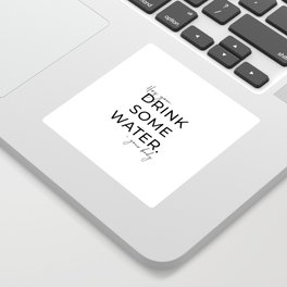 HEY YOU DRINK SOME WATER Sticker