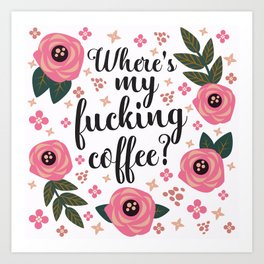 Where's My Fucking Coffee, Pretty Funny Quote Art Print