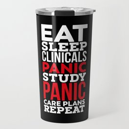 Eat, Sleep, Clinicals, Panic, Study, Panic, Care Plans, Repeat! - Gift Travel Mug