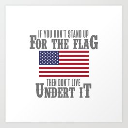 IF YOU DON'T STAND UP FOR THE FLAG THEN DON'T LIVE UNDER IT Art Print