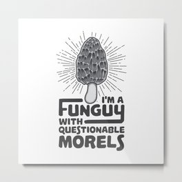 I'm A Funguy With Questionable Morels - Funny Mushroom Pun Gift Metal Print