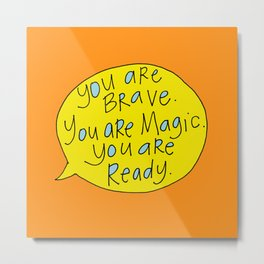 You are Brave. You are Magic. You are Ready. Metal Print