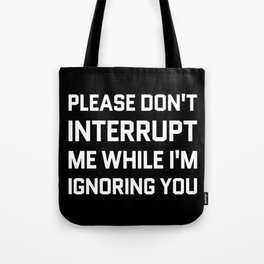 Please Don't Interrupt Me While I'm Ignoring You (Black & White) Tote Bag