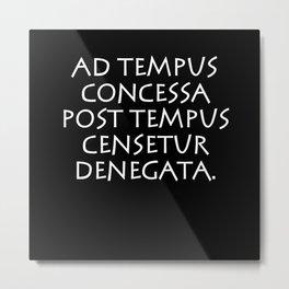Ad tempus concessa post tempus censetur denegata Metal Print