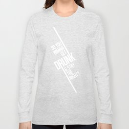 Do you wanna get drunk and stay the night? Long Sleeve T-shirt
