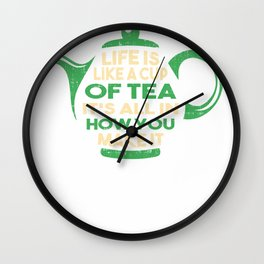 Life Is Like A Cup Of Tea Its All In How You Make It Gifts Wall Clock