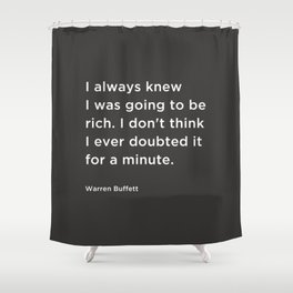 I always knew I was going to be rich. I don't think I ever doubted it for a minute. Shower Curtain
