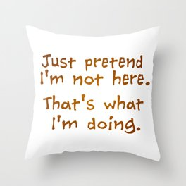 Just pretend I'm not here Throw Pillow