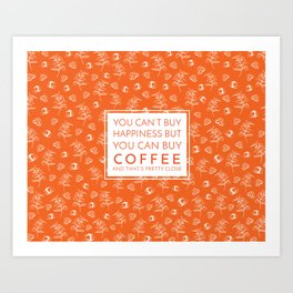 Coffee that is pretty close to happiness Art Print
