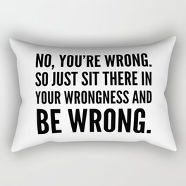 NO, YOU'RE WRONG. SO JUST SIT THERE IN YOUR WRONGNESS AND BE WRONG. Rectangular Pillow