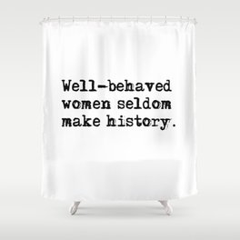 Well-behaved women seldom make history Shower Curtain