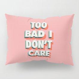 Too Bad I Don't Care Pillow Sham