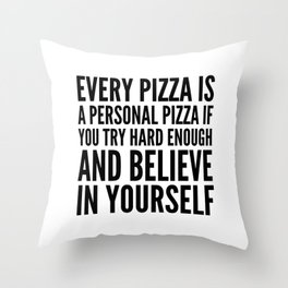 EVERY PIZZA IS A PERSONAL PIZZA IF YOU TRY HARD ENOUGH AND BELIEVE IN YOURSELF Throw Pillow