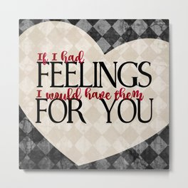"""If I had feelings, I would have them for you"" Metal Print"