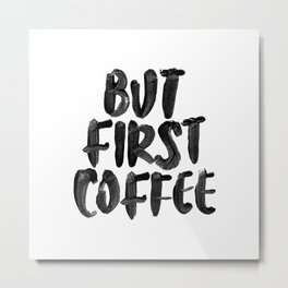 But First Coffee black and white hand lettered motivational typography home wall office decor Metal Print