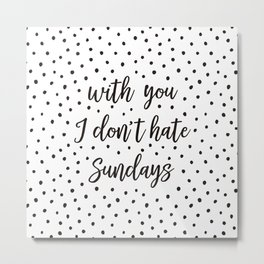 With you I don't hate Sundays Metal Print