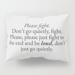 Please Fight, Don't Go Quietly | Quotes Pillow Sham