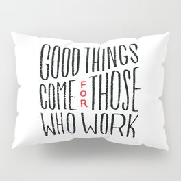 Good things come for those who work Pillow Sham
