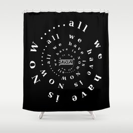 all we have is NOW ..... Shower Curtain