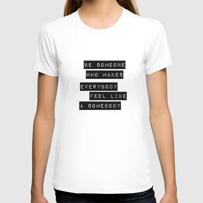 Be someone who makes everybody feel like a somebody T-shirt
