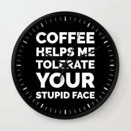 Coffee Helps Me Tolerate Your Stupid Face (Black & White) Wall Clock