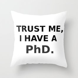 Trust me, I have a PhD. Throw Pillow