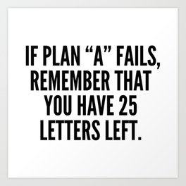 """If Plan """"A"""" Fails, Remember That You Have 25 Letters Left. Art Print"""