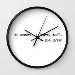 Be groovy or leave, man. Bob Dylan quotes Wall Clock