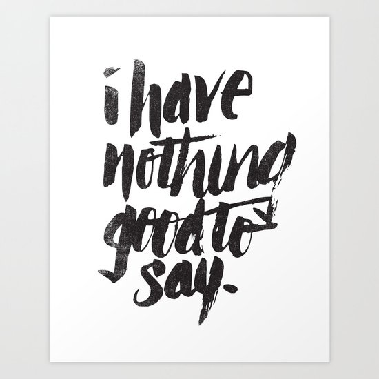 I HAVE NOTHING GOOD TO SAY Art Print