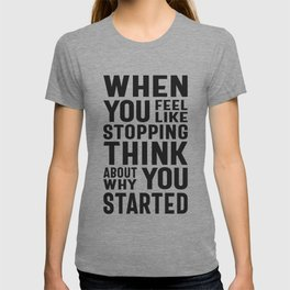 When You Feel Like Stopping Think About Why You Started T-shirt