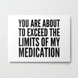 You Are About to Exceed the Limits of My Medication Metal Print