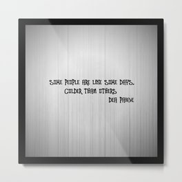 SOME PEOPLE ARE LIKE SOME DAYS, COLDER THAN OTHERS  Metal Print