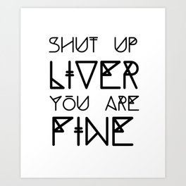 Shut Up Liver You Are Fine - Funny Saying Art Print